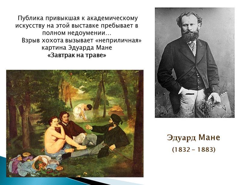 Эдуард Мане (1832 - 1883) Публика привыкшая к академическому искусству на этой выставке пребывает в полном недоумении…