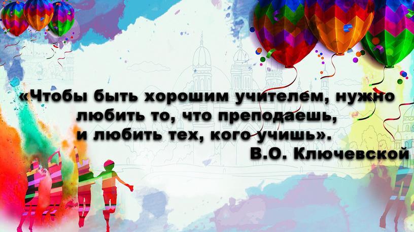 Чтобы быть хорошим учителем, нужно любить то, что преподаешь, и любить тех, кого учишь»