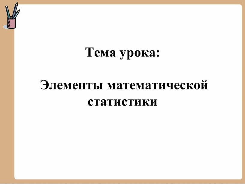 Тема урока: Элементы математической статистики