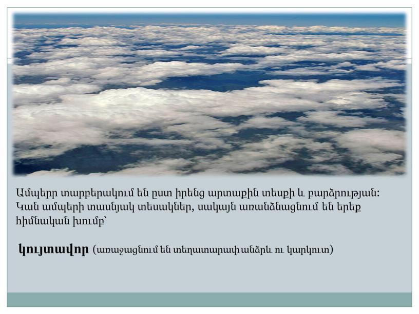 Ամպերր տարբերակում են ըստ իրենց արտաքին տեսքի և բարձրության: Կան ամպերի տասնյակ տեսակներ, սակայն առանձնացնում են երեք հիմնական խումբ՝ կույտավոր (առաջացնում են տեղատարափ անձրև ու…