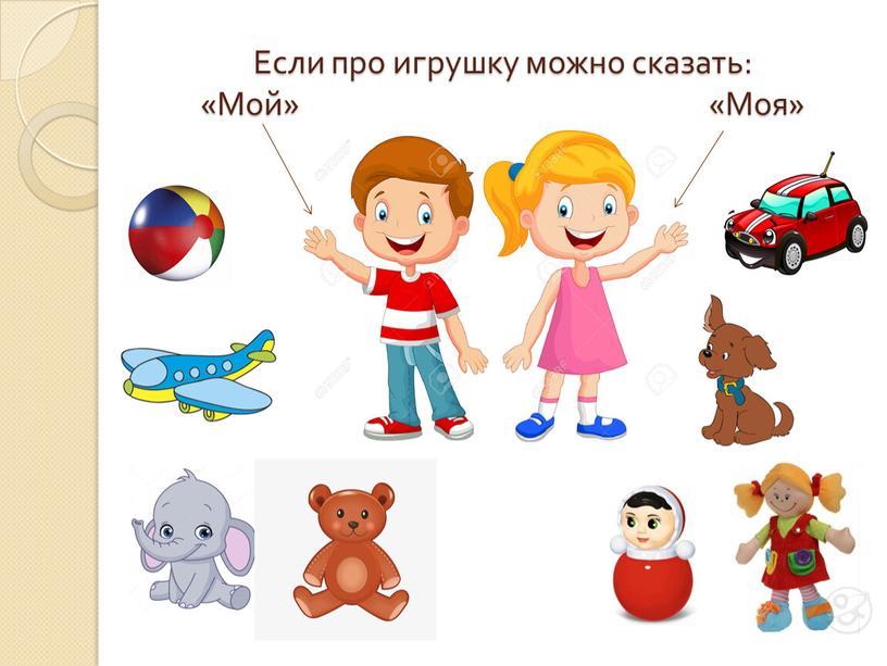 Если про игрушку можно сказать: «Мой» «Моя»