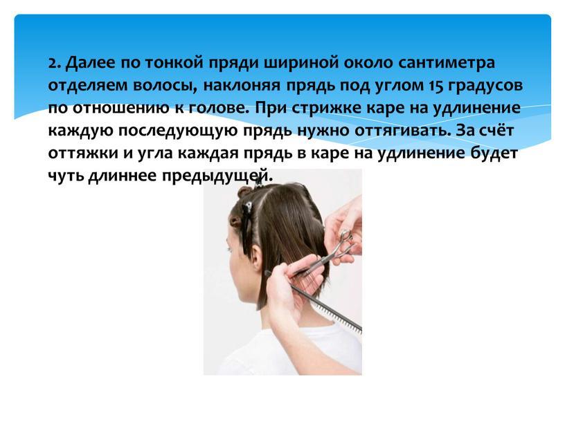 Далее по тонкой пряди шириной около сантиметра отделяем волосы, наклоняя прядь под углом 15 градусов по отношению к голове