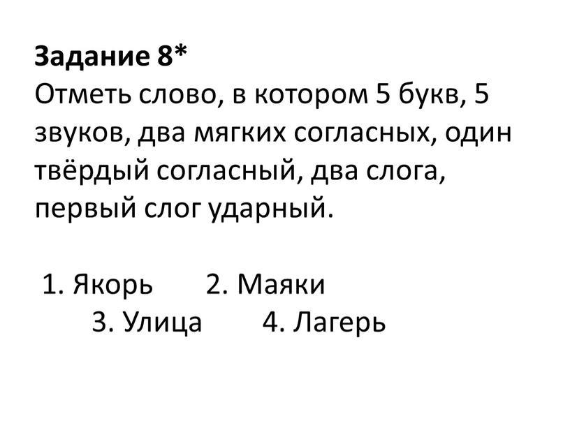Задание 8* Отметь слово, в котором 5 букв, 5 звуков, два мягких согласных, один твёрдый согласный, два слога, первый слог ударный
