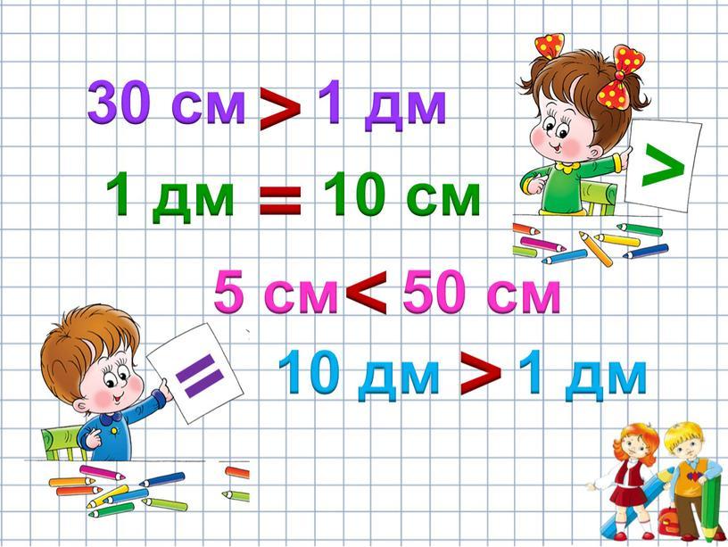 30 см 1 дм > 1 дм = 10 см 5 см < > 50 см 10 дм 1 дм > =