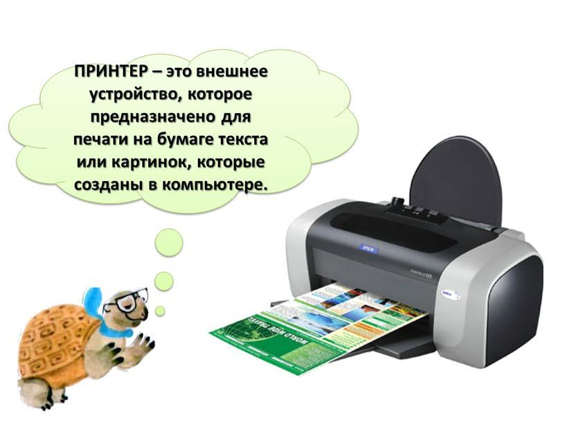 ПРИНТЕР – это внешнее устройство, которое предназначено для печати на бумаге текста или картинок, которые созданы в компьютере