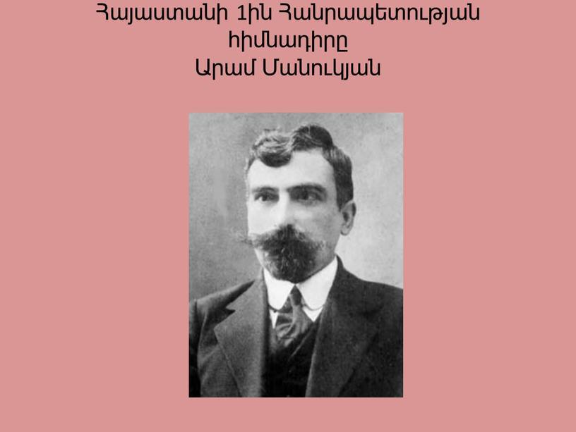Հայաստանի 1ին Հանրապետության հիմնադիրը Արամ Մանուկյան