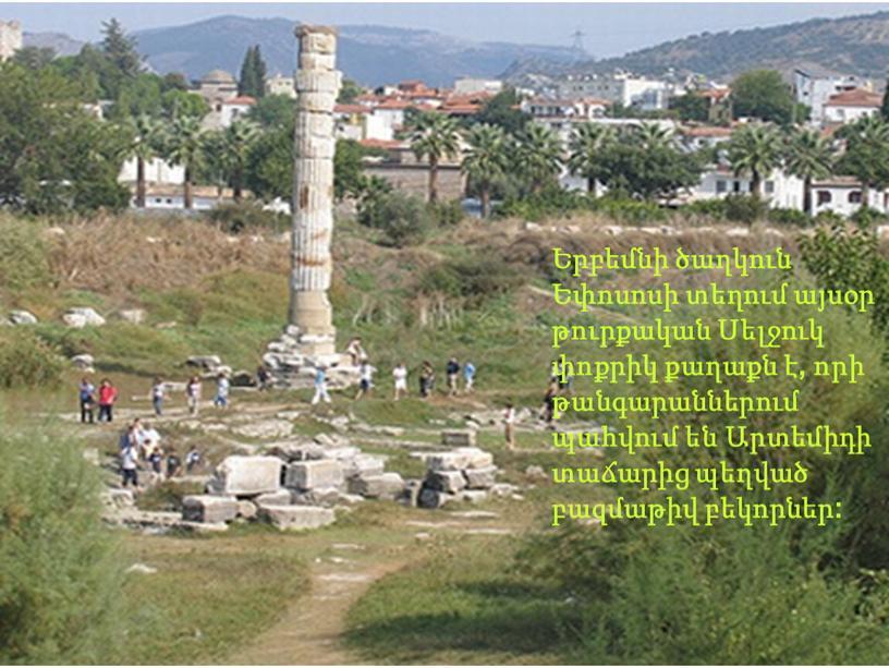 Երբեմնի ծաղկուն Եփոսոսի տեղում այսօր թուրքական Սելջուկ փոքրիկ քաղաքն է, որի թանգարաններում պահվում են Արտեմիդի տաճարից պեղված բազմաթիվ բեկորներ: