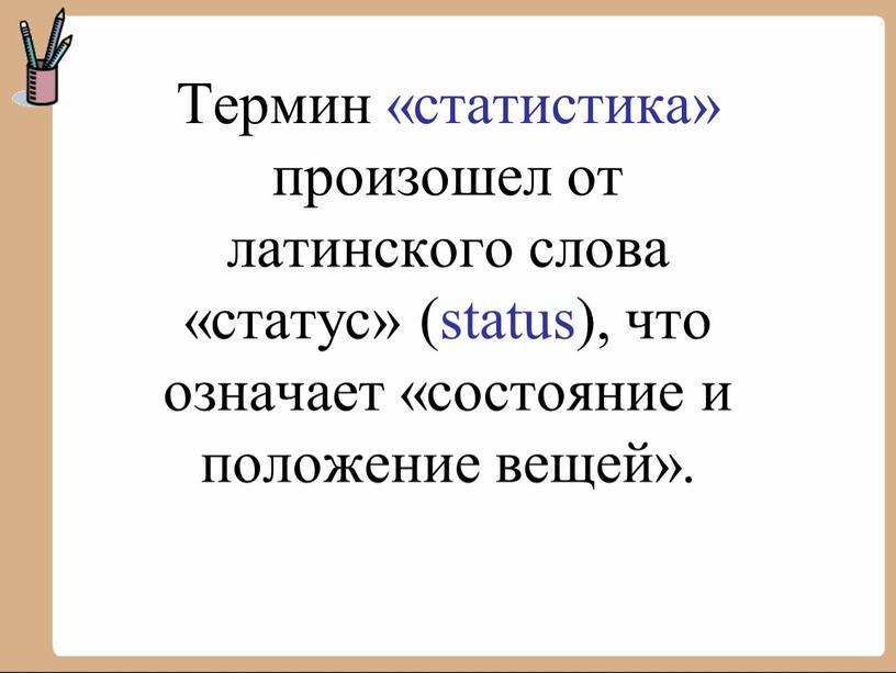 Термин «статистика» произошел от латинского слова «статус» (status), что означает «состояние и положение вещей»