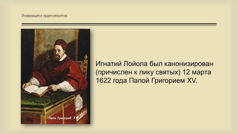 Игнатий Лойола был канонизирован (причислен к лику святых) 12 марта 1622 года