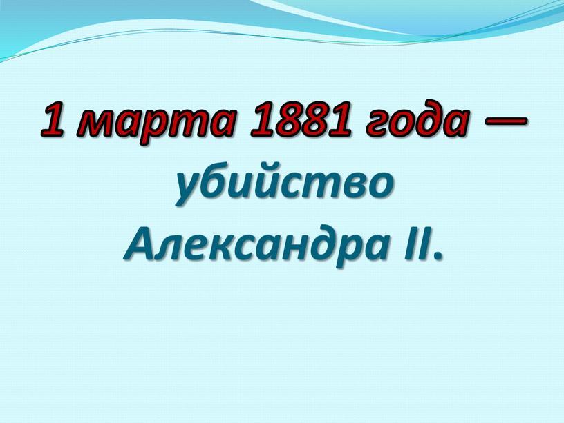 1 марта 1881 года — убийство Александра II .