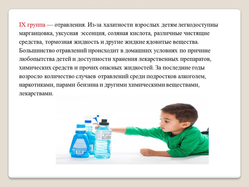 IX группа — отравления. Из-за халатности взрослых детям легкодоступны марганцовка, уксусная эссенция, соляная кислота, различные чистящие средства, тормозная жидкость и другие жидкие ядовитые вещества