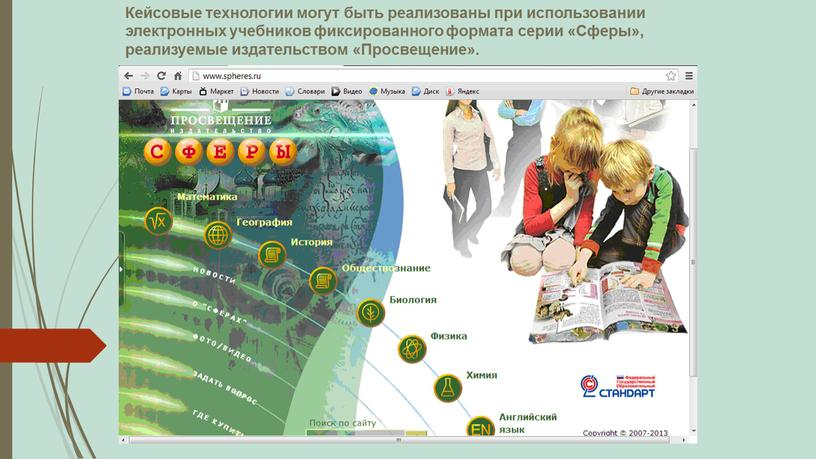 Кейсовые технологии могут быть реализованы при использовании электронных учебников фиксированного формата серии «Сферы», реализуемые издательством «Просвещение»