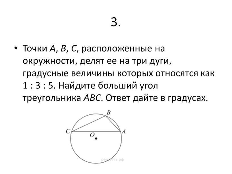 Точки A , B , C , расположенные на окружности, делят ее на три дуги, градусные величины которых относятся как 1 : 3 : 5