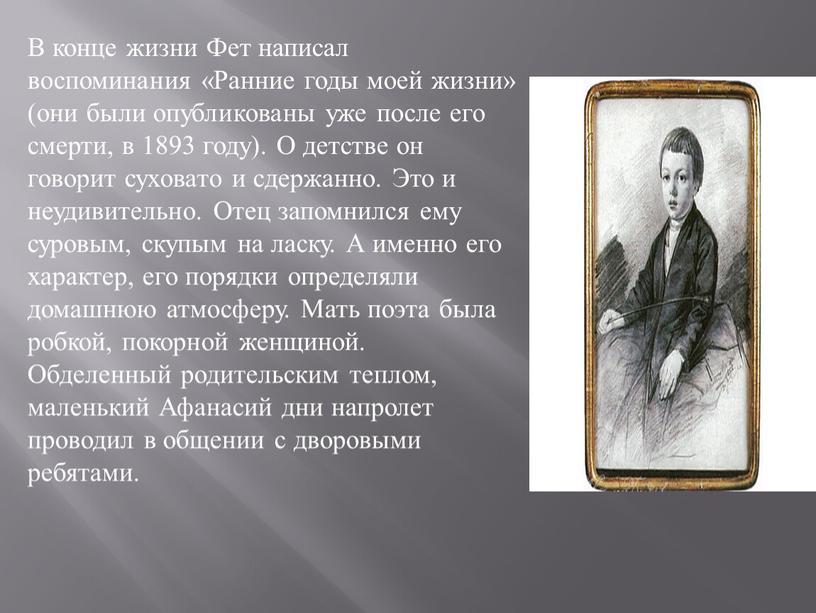 В конце жизни Фет написал воспоминания «Ранние годы моей жизни» (они были опубликованы уже после его смерти, в 1893 году)