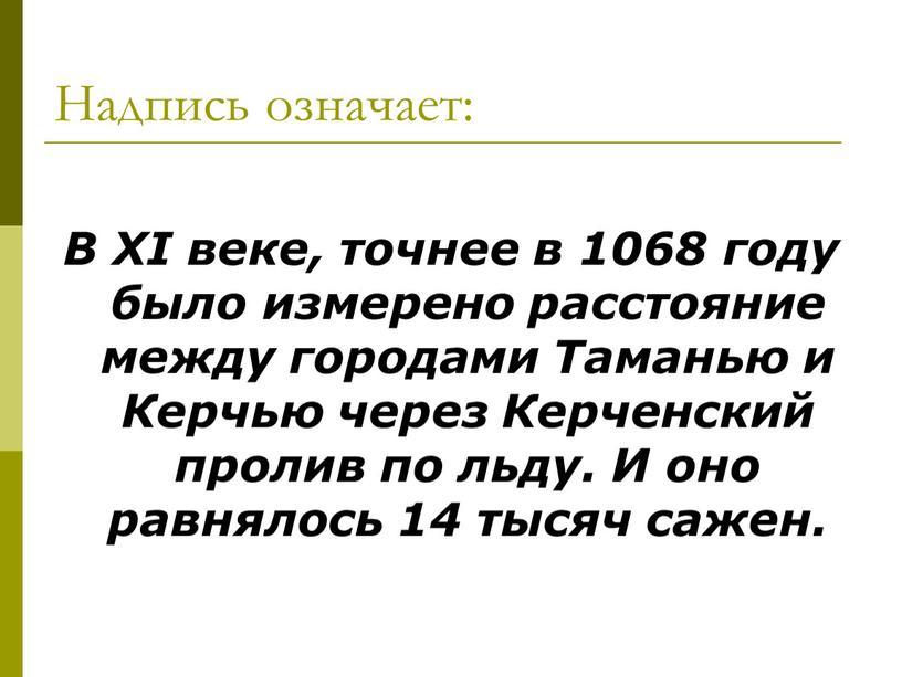 Надпись означает: В XI веке, точнее в 1068 году было измерено расстояние между городами
