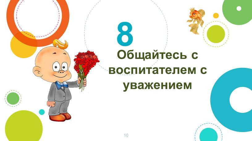 Общайтесь с воспитателем с уважением 8 10