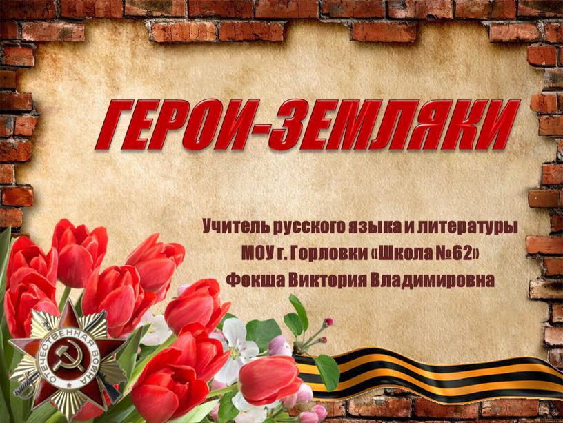 ГЕРОИ-ЗЕМЛЯКИ Учитель русского языка и литературы