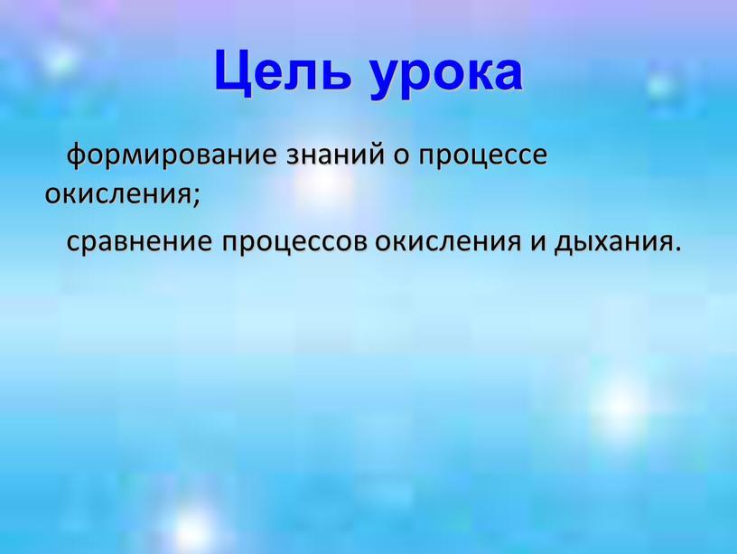Цель урока формирование знаний о процессе окисления; сравнение процессов окисления и дыхания