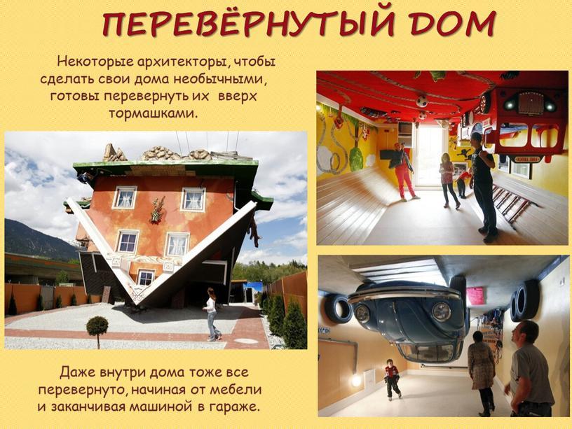 ПЕРЕВЁРНУТЫЙ ДОМ Некоторые архитекторы, чтобы сделать свои дома необычными, готовы перевернуть их вверх тормашками