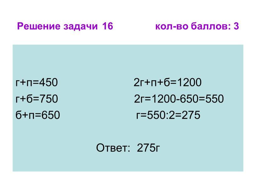 Решение задачи 16 кол-во баллов: 3 г+п=450 2г+п+б=1200 г+б=750 2г=1200-650=550 б+п=650 г=550:2=275