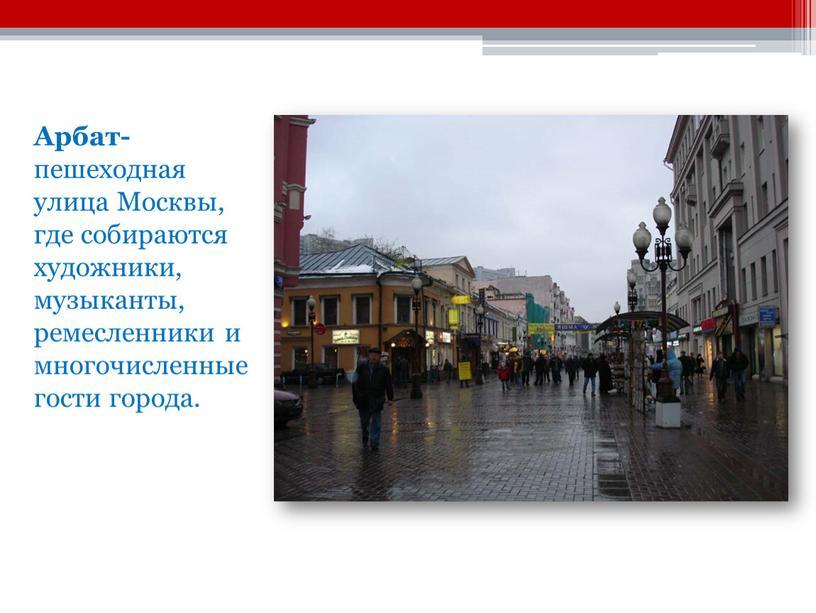 Арбат- пешеходная улица Москвы, где собираются художники, музыканты, ремесленники и многочисленные гости города