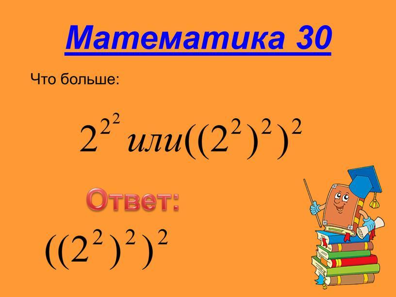 Математика 30 Что больше: Ответ: