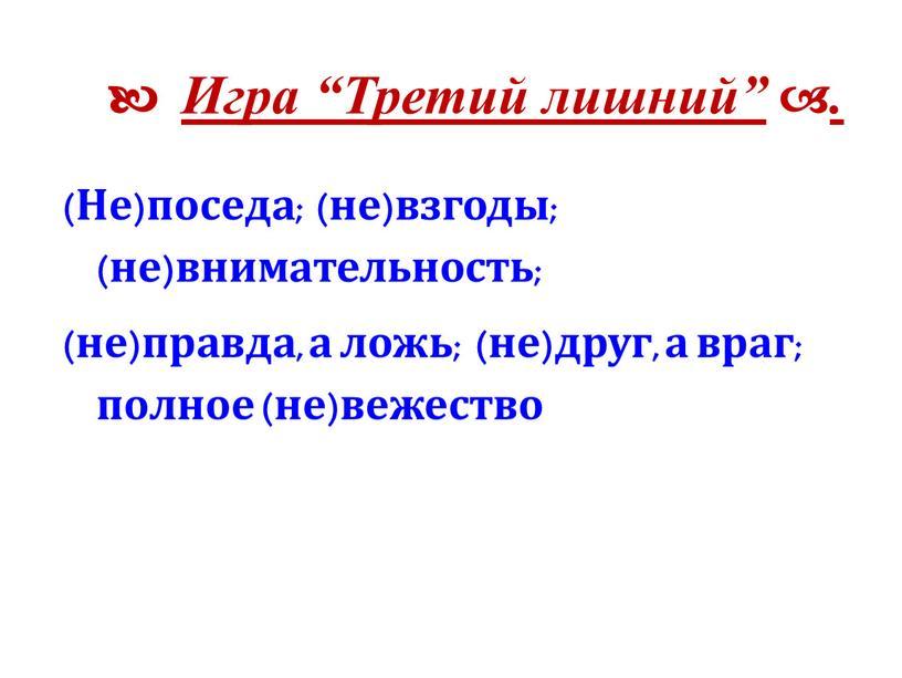 """Игра """"Третий лишний""""  . (Не)поседа; (не)взгоды; (не)внимательность; (не)правда, а ложь; (не)друг, а враг; полное (не)вежество"""