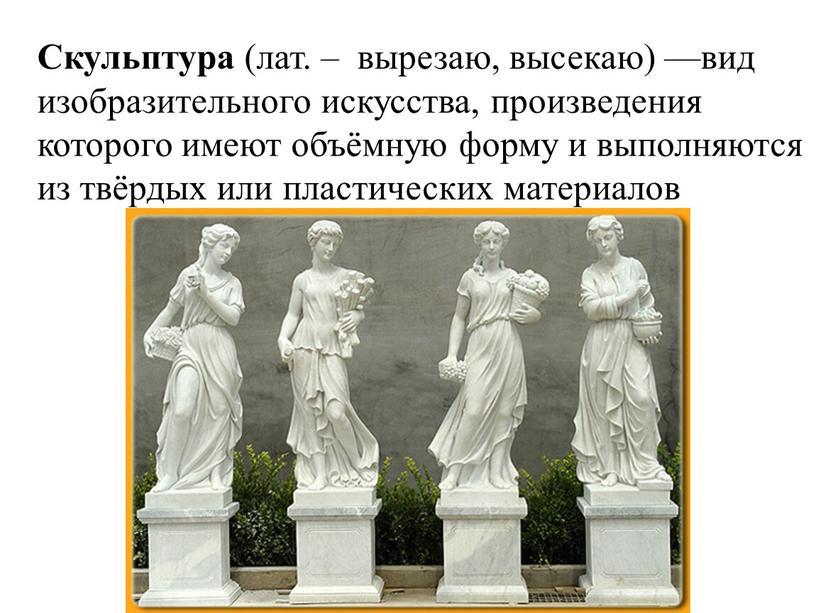 Скульптура (лат. – вырезаю, высекаю) —вид изобразительного искусства, произведения которого имеют объёмную форму и выполняются из твёрдых или пластических материалов