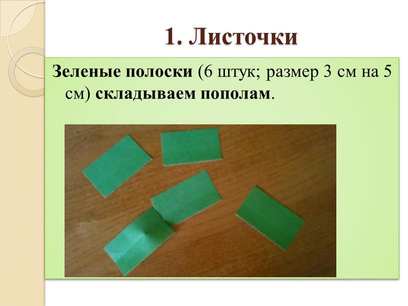 Листочки Зеленые полоски (6 штук; размер 3 см на 5 см) складываем пополам