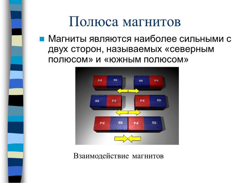 Полюса магнитов Магниты являются наиболее сильными с двух сторон, называемых «северным полюсом» и «южным полюсом»