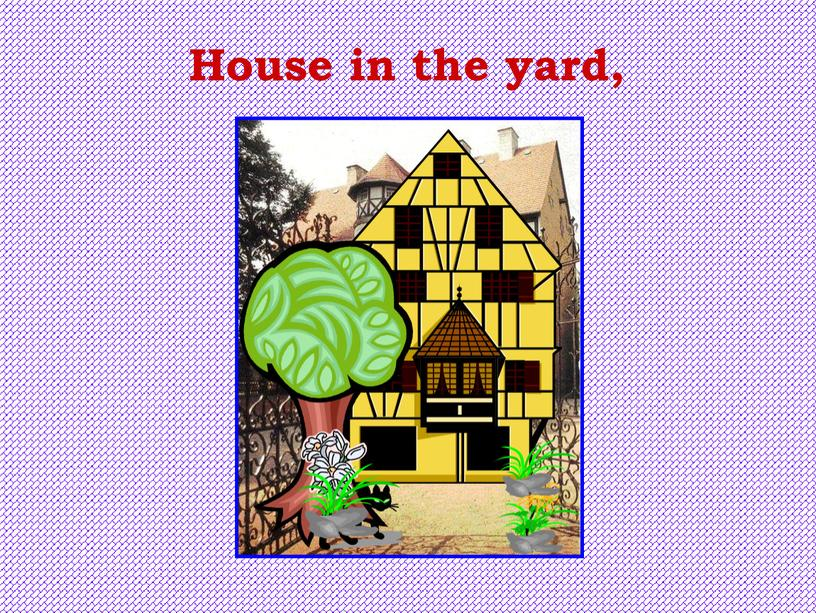 House in the yard,
