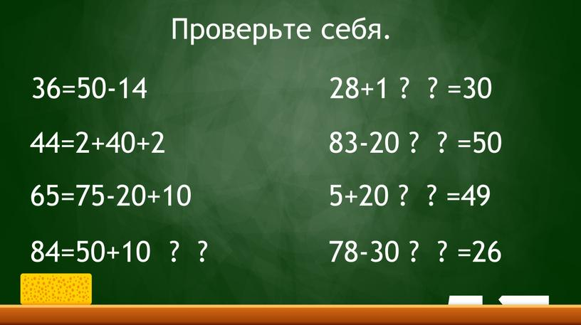 36=50-14 44=2+40+2 65=75-20+10 84=50+10 ? ? 28+1 ? ? =30 83-20 ? ? =50 5+20 ? ? =49 78-30 ? ? =26 Проверьте себя.
