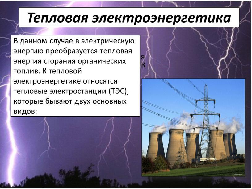 Тепловая электроэнергетика В данном случае в электрическую энергию преобразуется тепловая энергия сгорания органических топлив