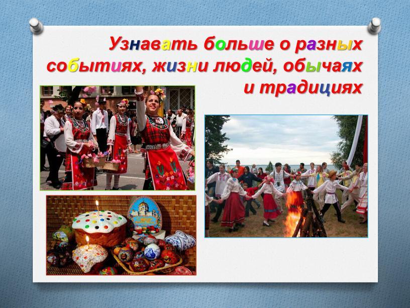 Узнавать больше о разных событиях, жизни людей, обычаях и традициях