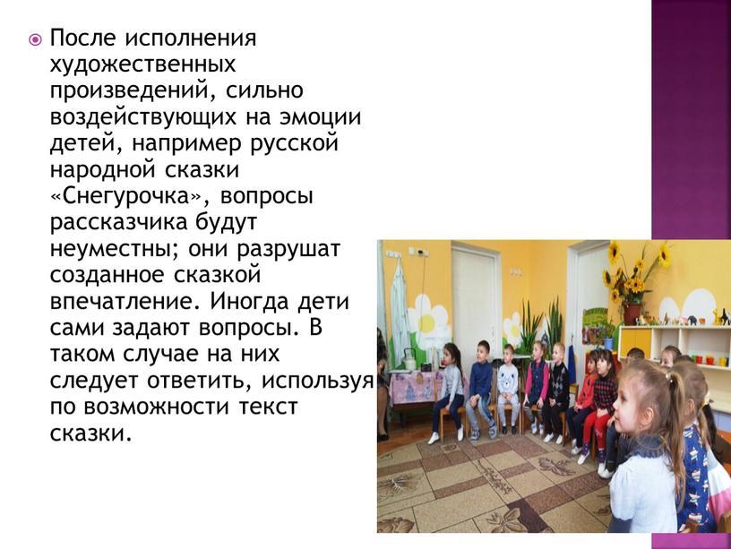 После исполнения художественных произведений, сильно воздействующих на эмоции детей, например русской народной сказки «Снегурочка», вопросы рассказчика будут неуместны; они разрушат созданное сказкой впечатление