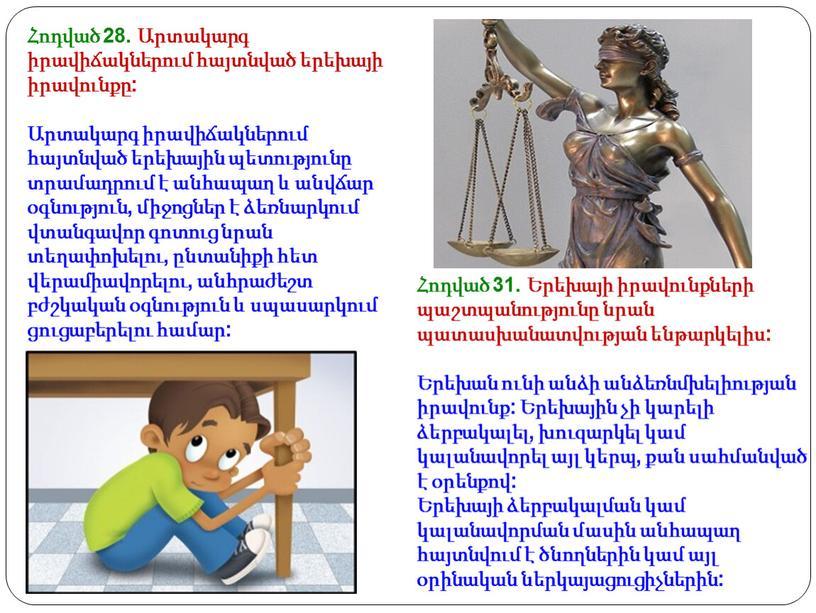 Հոդված 28. Արտակարգ իրավիճակներում հայտնված երեխայի իրավունքը: Արտակարգ իրավիճակներում հայտնված երեխային պետությունը տրամադրում է անհապաղ և անվճար օգնություն, միջոցներ է ձեռնարկում վտանգավոր գոտուց նրան տեղափոխելու,…