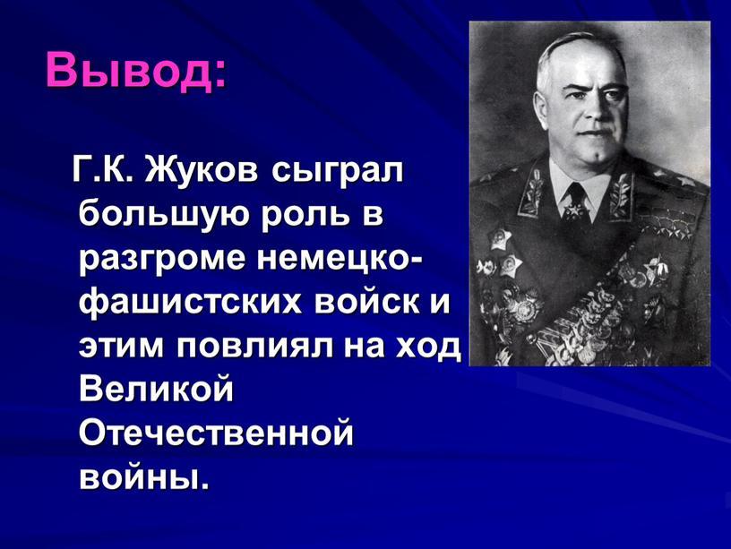 Вывод: Г.К. Жуков сыграл большую роль в разгроме немецко-фашистских войск и этим повлиял на ход