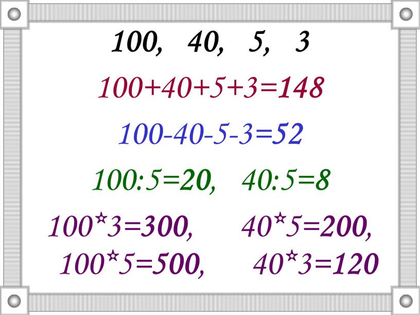 100, 40, 5, 3 100+40+5+3= 148 100-40-5-3= 52 100:5= 20 , 40:5= 8 100*3= 300 , 40*5= 200 , 100*5= 500 , 40*3= 120