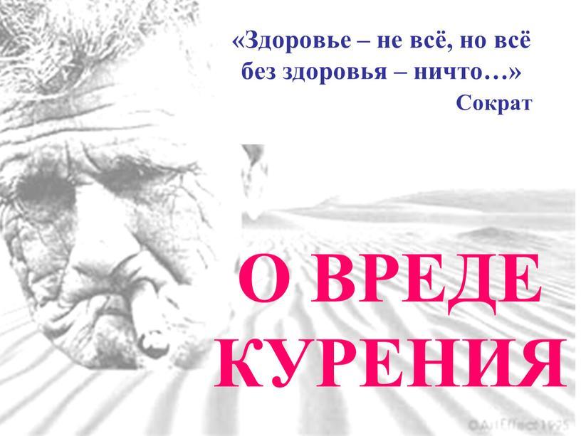 О ВРЕДЕ КУРЕНИЯ «Здоровье – не всё, но всё без здоровья – ничто…»
