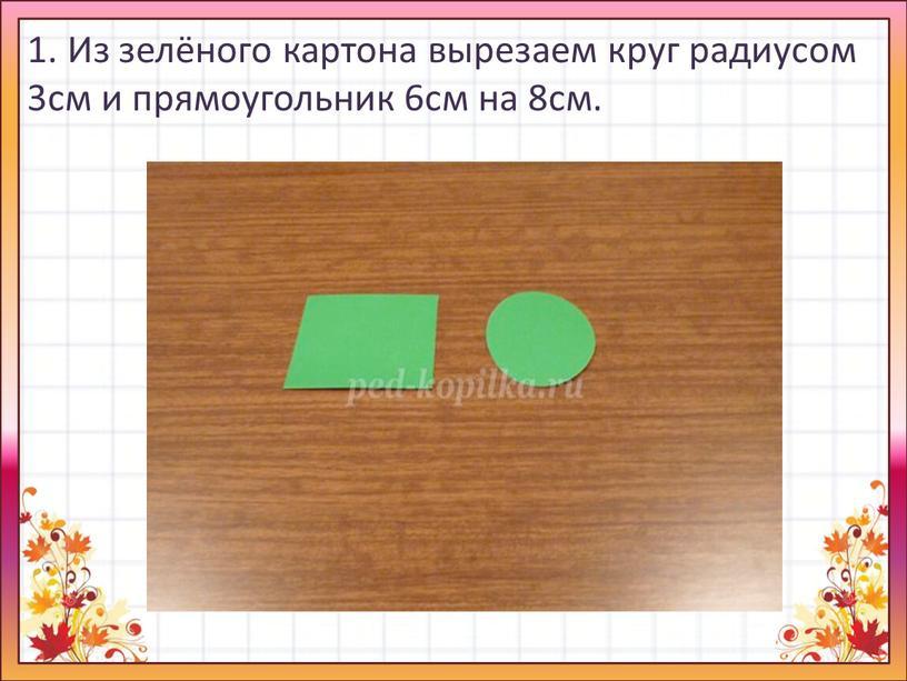 Из зелёного картона вырезаем круг радиусом 3см и прямоугольник 6см на 8см