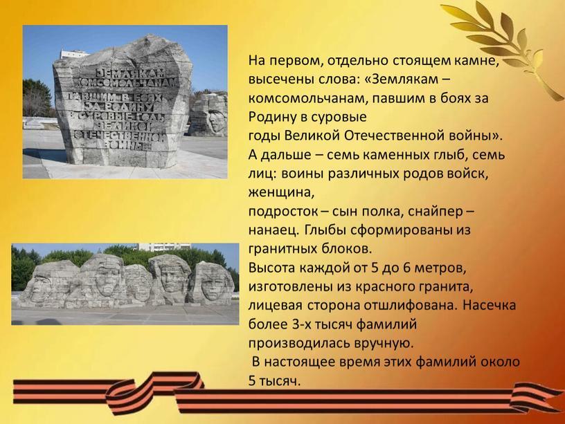 На первом, отдельно стоящем камне, высечены слова: «Землякам – комсомольчанам, павшим в боях за