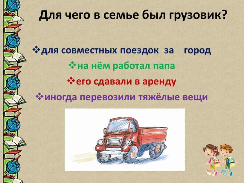 Для чего в семье был грузовик? для совместных поездок за город на нём работал папа его сдавали в аренду иногда перевозили тяжёлые вещи