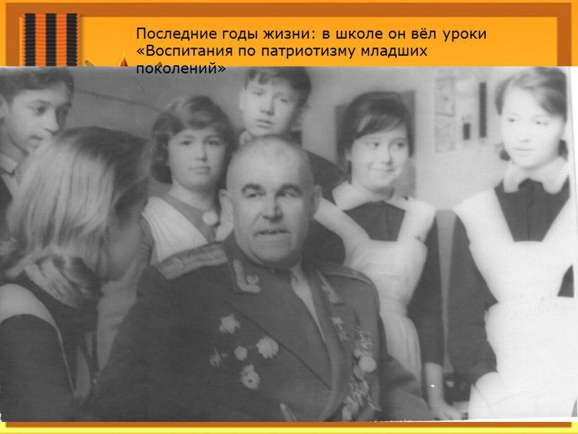 Последние годы жизни: в школе он вёл уроки «Воспитания по патриотизму младших поколений»