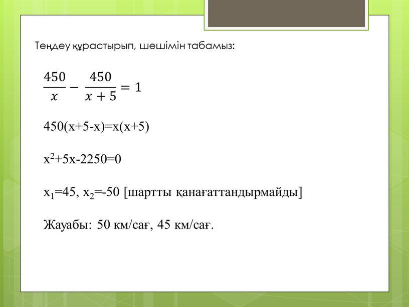 Теңдеу құрастырып, шешімін табамыз: 450 𝑥 450 450 𝑥 𝑥𝑥 450 𝑥 − 450 𝑥+5 450 450 𝑥+5 𝑥𝑥+5 450 𝑥+5 =1 450(x+5-x)=x(x+5) x2+5x-2250=0 x1=45,…