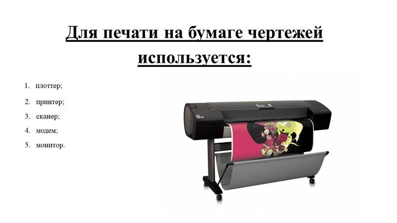 Для печати на бумаге чертежей используется: