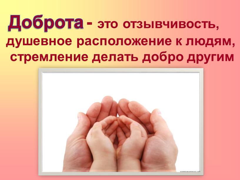 . - это отзывчивость, душевное расположение к людям, стремление делать добро другим Доброта