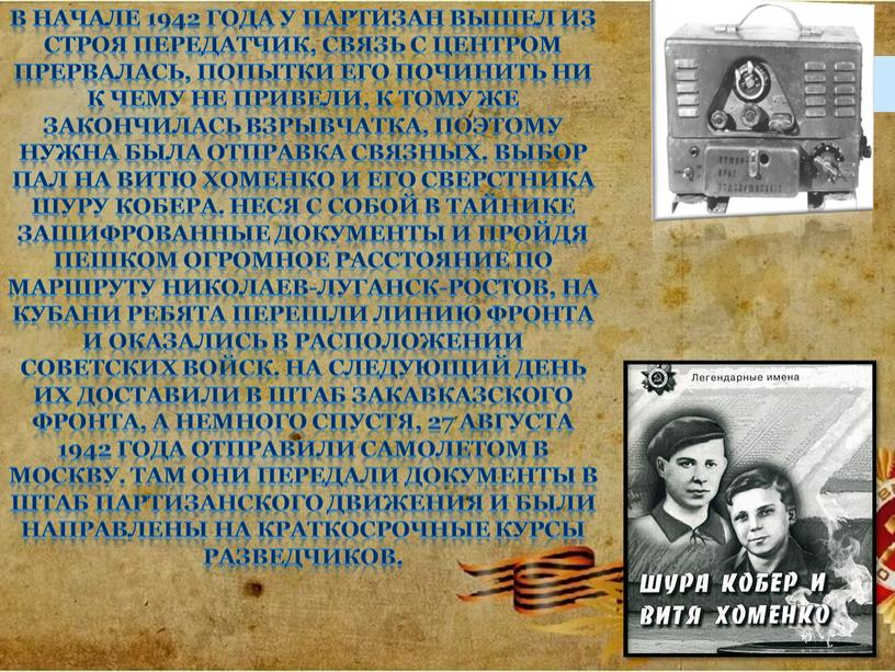 В начале 1942 года у партизан вышел из строя передатчик, связь с центром прервалась, попытки его починить ни к чему не привели, к тому же…