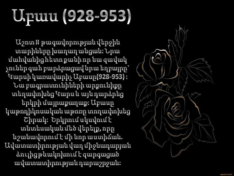 II թագավորության վերջին տարիները խաղաղ անցան: Նրա մահվանից հետո քանի որ նա զավակ չուներ գահ բարձրացավ նրա եղբայրը` Կարսի կառավարիչ Աբասը(928-953) : Նա բագրատունիների արքունիքը…
