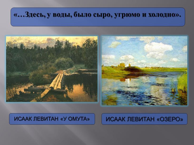 Исаак Левитан «У омута» Исаак Левитан «Озеро» «…Здесь, у воды, было сыро, угрюмо и холодно»