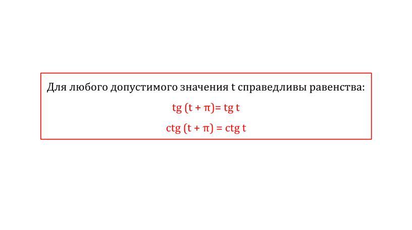 Для любого допустимого значения t справедливы равенства: tg (t + π)= tg t ctg (t + π) = ctg t